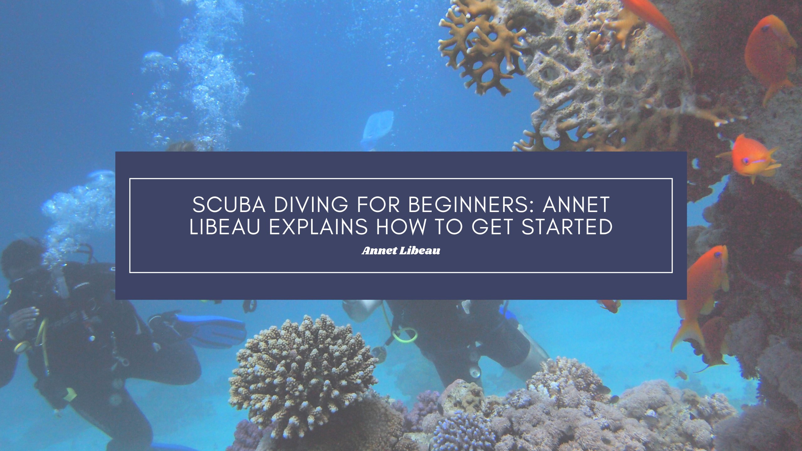 Scuba Diving For Beginners: Annet Libeau Explains How To Get Started